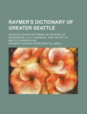 Raymer's Dictionary of Greater Seattle; An Encyclopedic-Dictionary of the State of Washington, U.S.A., in General, and the City of Seattle in Particular