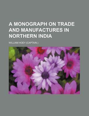 A Monograph on Trade and Manufactures in Northern India