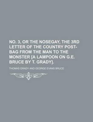 No. 3, or the Nosegay, the 3rd Letter of the Country Post-Bag from the Man to the Monster [A Lampoon on G.E. Bruce by T. Grady]