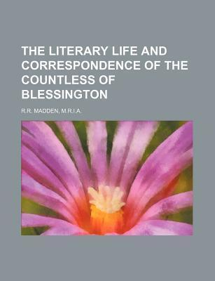 The Literary Life and Correspondence of the Countless of Blessington