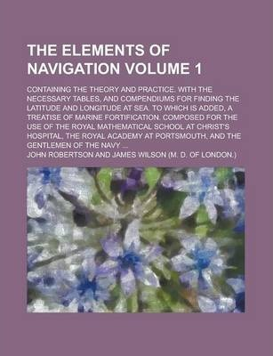 The Elements of Navigation; Containing the Theory and Practice. with the Necessary Tables, and Compendiums for Finding the Latitude and Longitude at S