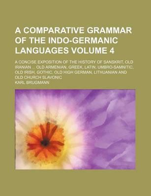 A Comparative Grammar of the Indo-Germanic Languages; A Concise Exposition of the History of Sanskrit, Old Iranian Old Armenian, Greek, Latin, Umbro-Samnitic, Old Irish, Gothic, Old High German, Lithuanian and Old Church Slavonic Volume 4