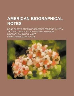 American Biographical Notes; Being Short Notices of Deceased Persons, Chiefly Those Not Included in Allen's or in Drake's Biographical Dictionaries