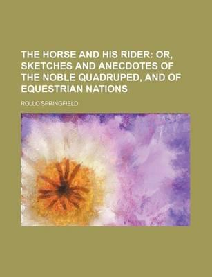The Horse and His Rider; Or, Sketches and Anecdotes of the Noble Quadruped, and of Equestrian Nations