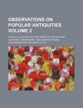 Observations on Popular Antiquities; Chiefly Illustrating the Origin of Our Vulgar Customs, Ceremonies, and Supersititions Volume 2
