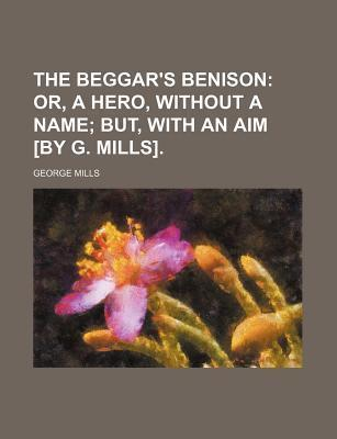 The Beggar's Benison; Or, a Hero, Without a Name But, with an Aim [By G. Mills].
