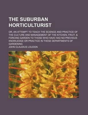The Suburban Horticulturist; Or, an Attempt to Teach the Science and Practice of the Culture and Management of the Kitchen, Fruit, & Forcing Garden to Those Who Have Had No Previous Knowledge or Practice in These Departments of Gardening