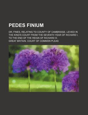 Pedes Finium; Or, Fines, Relating to County of Cambridge, Levied in the King's Court from the Seventh Year of Richard I. to the End of the Reign of Richard III.