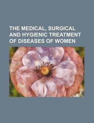 The Medical, Surgical and Hygienic Treatment of Diseases of Women