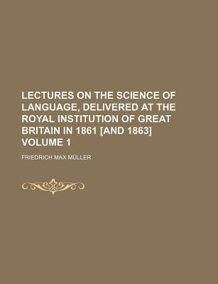 Lectures on the Science of Language, Delivered at the Royal Institution of Great Britain in 1861 [And 1863] Volume 1