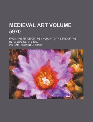 Medieval Art; From the Peace of the Church to the Eve of the Renaissance, 312-1350 Volume 5970