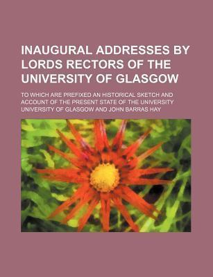 Inaugural Addresses by Lords Rectors of the University of Glasgow; To Which Are Prefixed an Historical Sketch and Account of the Present State of the University