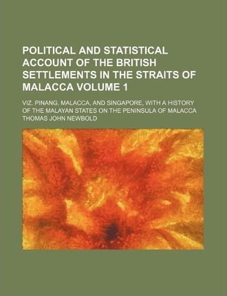 Political and Statistical Account of the British Settlements in the Straits of Malacca; Viz. Pinang, Malacca, and Singapore, with a History of the Mal