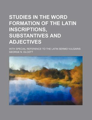 Studies in the Word Formation of the Latin Inscriptions, Substantives and Adjectives; With Special Reference to the Latin Sermo Vulgaris