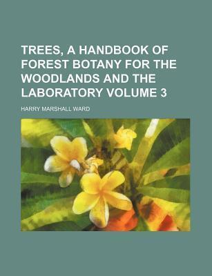 Trees, a Handbook of Forest Botany for the Woodlands and the Laboratory Volume 3