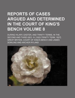 Reports of Cases Argued and Determined in the Court of King's Bench; During Hilary, Easter, and Trinity Terms, in the Second and Third Geo. IV. [1822-Trinity Term, 1827] Volume 8