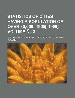Statistics of Cities Having a Population of Over 30,000; 1905[-1908] Volume N . 3