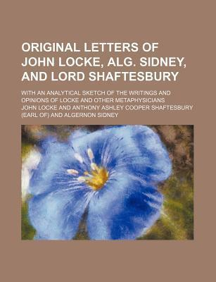 Original Letters of John Locke, Alg. Sidney, and Lord Shaftesbury; With an Analytical Sketch of the Writings and Opinions of Locke and Other Metaphysicians