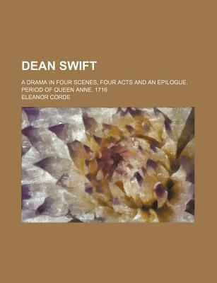 Dean Swift; A Drama in Four Scenes, Four Acts and an Epilogue. Period of Queen Anne, 1716