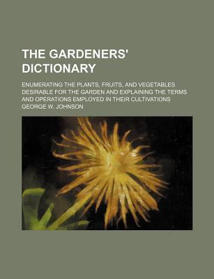 The Gardeners' Dictionary; Enumerating the Plants, Fruits, and Vegetables Desirable for the Garden and Explaining the Terms and Operations Employed in Their Cultivations