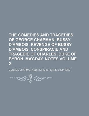 The Comedies and Tragedies of George Chapman; Bussy D'Ambois. Revenge of Bussy D'Ambois. Conspiracie and Tragedie of Charles, Duke of Byron. May-Day. Notes Volume 2