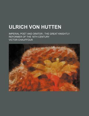 Ulrich Von Hutten; Imperial Poet and Orator the Great Knightly Reformer of the 16th Century