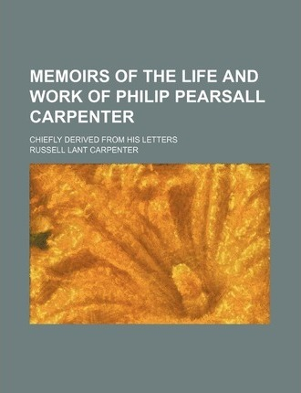 Memoirs of the Life and Work of Philip Pearsall Carpenter; Chiefly Derived from His Letters