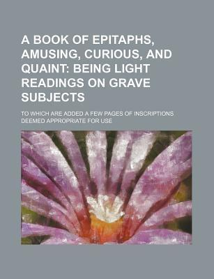 A Book of Epitaphs, Amusing, Curious, and Quaint; To Which Are Added a Few Pages of Inscriptions Deemed Appropriate for Use