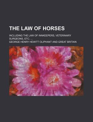 The Law of Horses; Including the Law of Innkeepers, Veterinary Surgeons, Etc.