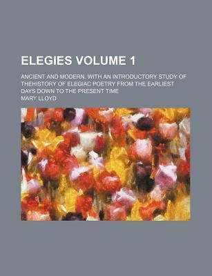 Elegies; Ancient and Modern. with an Introductory Study of Thehistory of Elegiac Poetry from the Earliest Days Down to the Present Time Volume 1