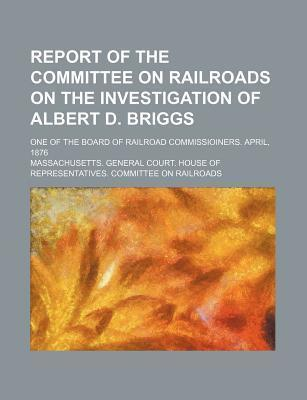 Report of the Committee on Railroads on the Investigation of Albert D. Briggs; One of the Board of Railroad Commissioiners. April, 1876