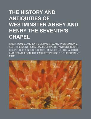 The History and Antiquities of Westminster Abbey and Henry the Seventh's Chapel; Their Tombs, Ancient Monuments, and Inscriptions. Also the Most Remar