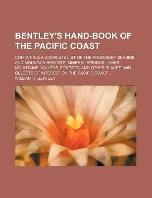 Bentley's Hand-Book of the Pacific Coast; Containing a Complete List of the Prominent Seaside and Mountain Resorts, Mineral Springs, Lakes, Mountains, Valleys, Forests, and Other Places and Objects of Interest on the Pacific Coast