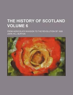 The History of Scotland; From Agricola's Invasion to the Revolution of 1688 Volume 6