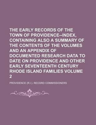 The Early Records of the Town of Providence--Index, Containing Also a Summary of the Contents of the Volumes and an Appendix of Documented Research Data to Date on Providence and Other Early Seventeenth Century Rhode Island Volume 2