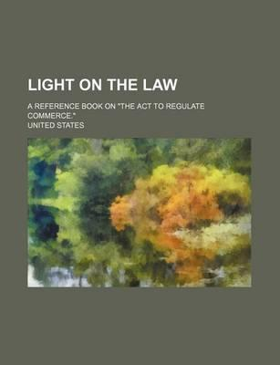 Light on the Law; A Reference Book on the ACT to Regulate Commerce.