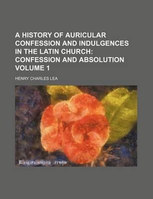A History of Auricular Confession and Indulgences in the Latin Church; Confession and Absolution Volume 1
