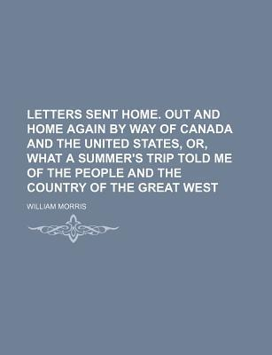 Letters Sent Home. Out and Home Again by Way of Canada and the United States, Or, What a Summer's Trip Told Me of the People and the Country of the Great West