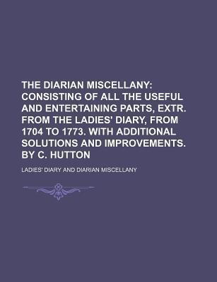 The Diarian Miscellany; Consisting of All the Useful and Entertaining Parts, Extr. from the Ladies' Diary, from 1704 to 1773. with Additional Solutions and Improvements. by C. Hutton