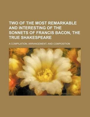 Two of the Most Remarkable and Interesting of the Sonnets of Francis Bacon, the True Shakespeare; A Compilation, Arrangement, and Composition