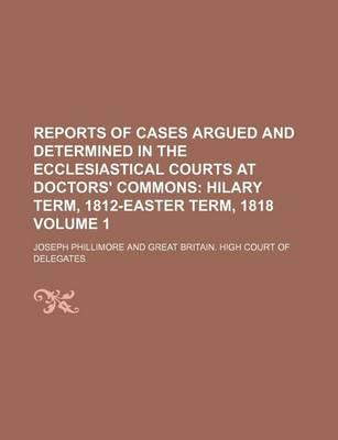 Reports of Cases Argued and Determined in the Ecclesiastical Courts at Doctors' Commons; Hilary Term, 1812-Easter Term, 1818 Volume 1