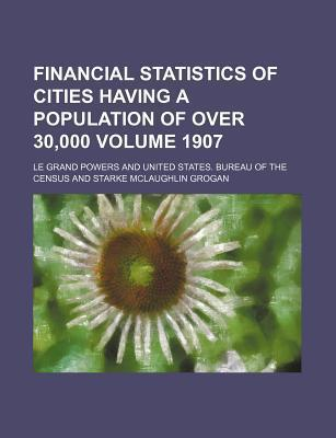 Financial Statistics of Cities Having a Population of Over 30,000 Volume 1907