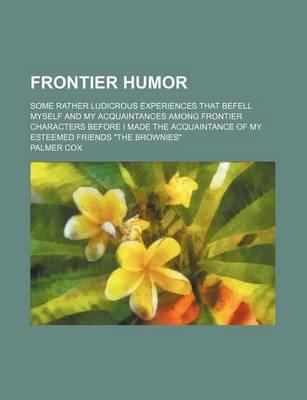 """Frontier Humor; Some Rather Ludicrous Experiences That Befell Myself and My Acquaintances Among Frontier Characters Before I Made the Acquaintance of My Esteemed Friends """"The Brownies"""""""