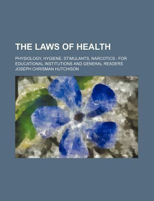 The Laws of Health; Physiology, Hygiene, Stimulants, Narcotics for Educational Institutions and General Readers