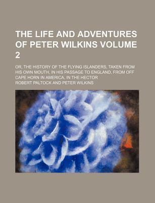 The Life and Adventures of Peter Wilkins; Or, the History of the Flying Islanders, Taken from His Own Mouth, in His Passage to England, from Off Cape