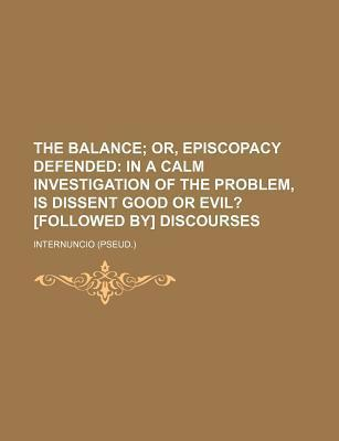 The Balance; Or, Episcopacy Defended in a Calm Investigation of the Problem, Is Dissent Good or Evil? [Followed By] Discourses