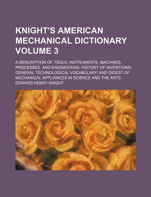 Knight's American Mechanical Dictionary; A Description of Tools, Instruments, Machines, Processes, and Engineering History of Inventions General Techn