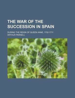 The War of the Succession in Spain; During the Reign of Queen Anne, 1702-1711