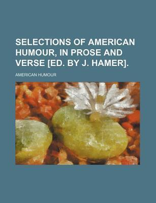 Selections of American Humour, in Prose and Verse [Ed. by J. Hamer]
