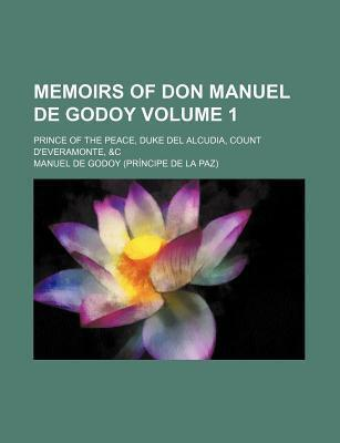 Memoirs of Don Manuel de Godoy; Prince of the Peace, Duke del Alcudia, Count D'Everamonte, &C Volume 1